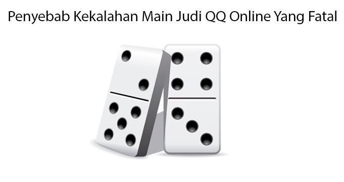 Penyebab Kekalahan Main Judi QQ Online Yang Fatal